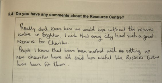 Comment on 2014 survey: Really don't know how we would cope without the resource centre in Brighton. I wish that every city had such a great resource for Charities. People I know that have been involved with setting up new charities have all said how useful the Resource Centre has been for them.