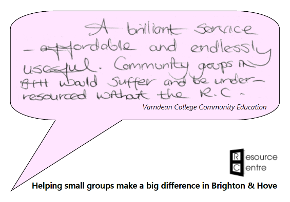 "Speech bubble with the words ""A brilliant service - affordable and endlessly useful. Community groups in B&H would suffer and be under-resourced without the RC."" Attributed to Varndean College Community Education. Below is the Resource Centre logo with the slogan ""Helping small groups make a big difference in Brighton & Hove""."
