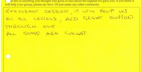 Comment on session feedback form: Excellent session. It will help us on all levels, and great support throughout. All staff are great.